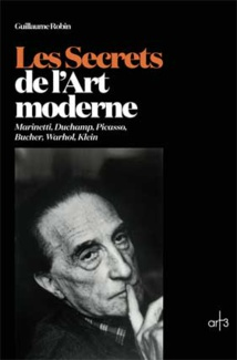 Guillaume Robin, Les Secrets de l'Art moderne, Marinetti, Duchamp, Picasso, Bucher, Warhol, Klein