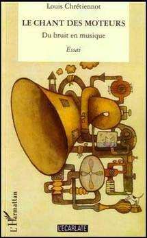 Le chant des moteurs - Du bruit en musique. De Louis Chrétiennot. Collection « L'Ecarlate », édition l'Harmattan