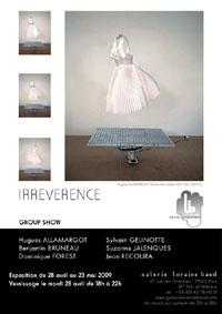 28 avril au 23 mai 2009, La galerie Loraine Baud (Paris)  présente, IRREVERENCE, une exposition collective réunissant six artistes de la galerie.