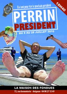 """8 au 28 juillet 2010, one man show d'Olivier Perrin, """"Perrin Président"""", à la Maison des Fondues à Avignon pour le festival d'Avginon Off 2010"""