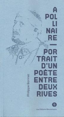 Apollinaire, Portrait d'un poète entre deux rives, par Philippe Bonnet, Editions Bleu & Jaune