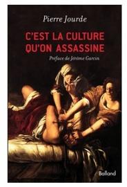 C'est la culture qu'on assassine de Pierre Jourde. Editions Balland, préface de Jérôme Garcin