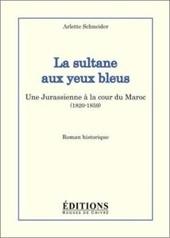 La sultane aux yeux bleus. Une Jurassienne à la cour du Maroc (1820-1859), de Arlette Schneider aux Éditions Hugues de Chivré