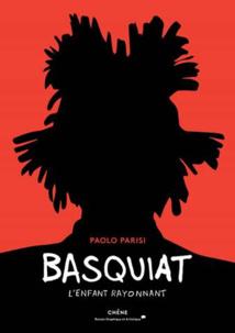 Basquiat - L'enfant Rayonnant, de Paolo Parisi, Chêne Editeur. Parution le 3 mai 2019