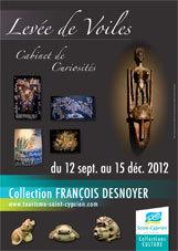 Levée de Voiles - Cabinet de Curiosités, Collection François Desnoyer, Saint-Cyprien, du 17 septembre au 15 décembre 2012