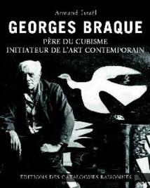 Georges Braque, père du cubisme, initiateur de l'art contemporain, par Armand Israël, Editions des catalogues raisonnés