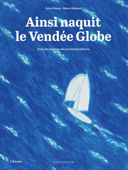 Ainsi naquit le Vendée Globe, de Fabrice Hodecent et Didier Planson, collection Toutazimoute, éditions Rouquemoute