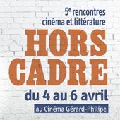 Hors Cadre 5e rencontres cinéma et littérature, Cinéma Gérard-Philipe / Espace Pandora, du 4 au 6 avril 2014 à Vénissieux